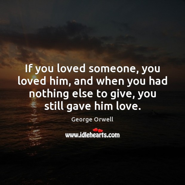 If you loved someone, you loved him, and when you had nothing George Orwell Picture Quote
