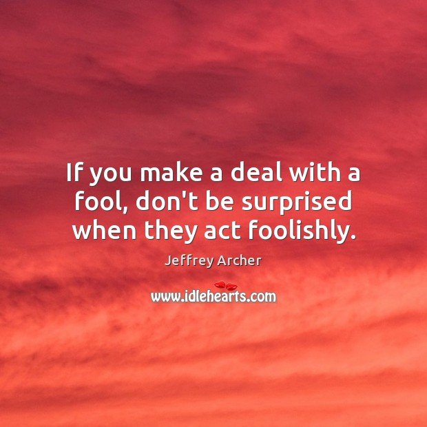 If you make a deal with a fool, don't be surprised when they act foolishly. Jeffrey Archer Picture Quote