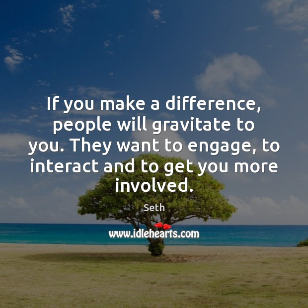 If you make a difference, people will gravitate to you. They want Seth Picture Quote