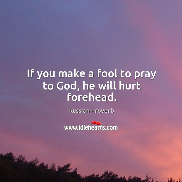 If you make a fool to pray to God, he will hurt forehead. Russian Proverbs Image