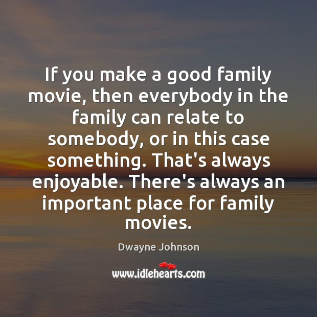If you make a good family movie, then everybody in the family Dwayne Johnson Picture Quote