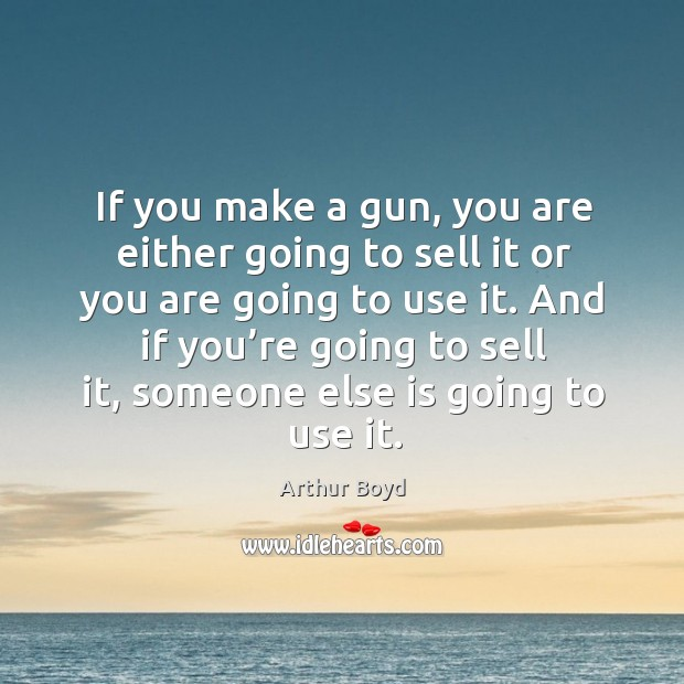 If you make a gun, you are either going to sell it or you are going to use it. Image