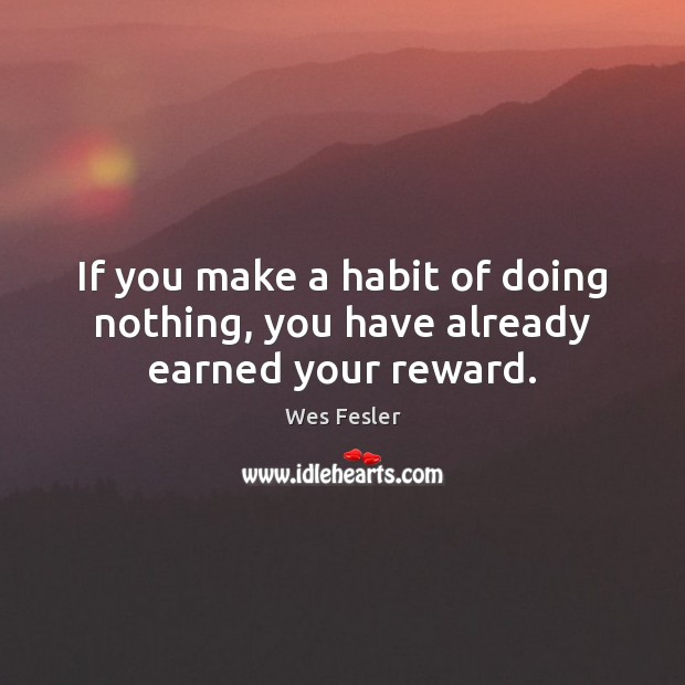 If you make a habit of doing nothing, you have already earned your reward. Wes Fesler Picture Quote
