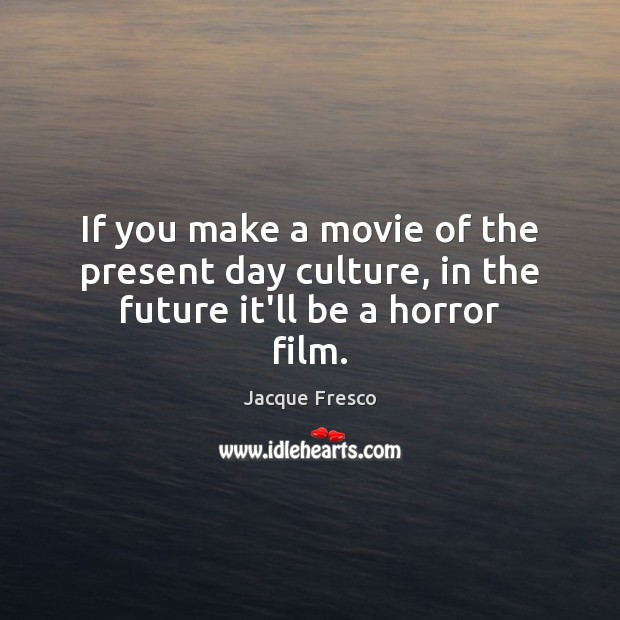 If you make a movie of the present day culture, in the future it'll be a horror film. Culture Quotes Image