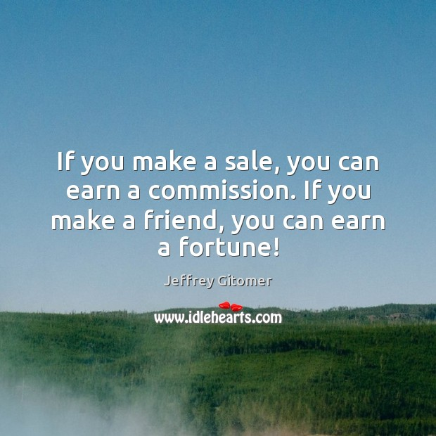 If you make a sale, you can earn a commission. If you Jeffrey Gitomer Picture Quote