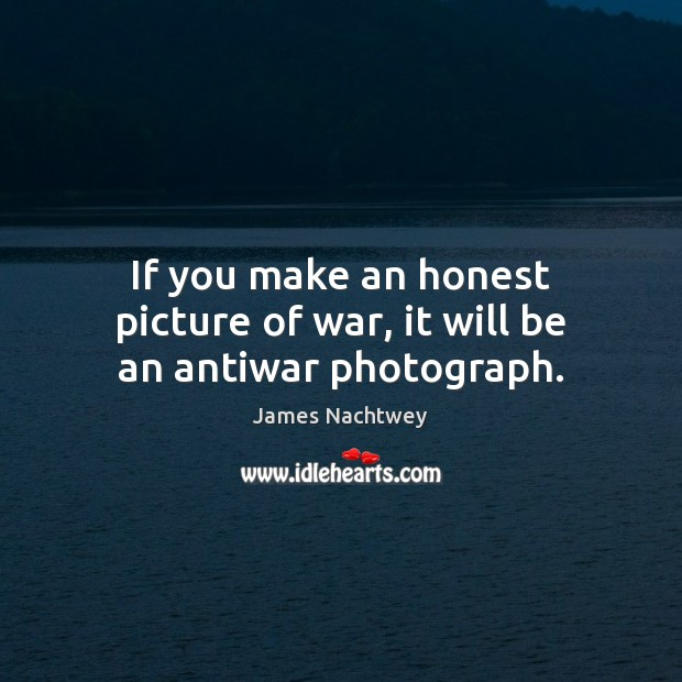 If you make an honest picture of war, it will be an antiwar photograph. Image