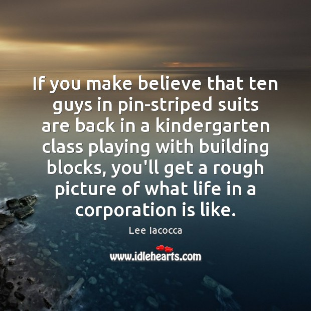 If you make believe that ten guys in pin-striped suits are back Lee Iacocca Picture Quote