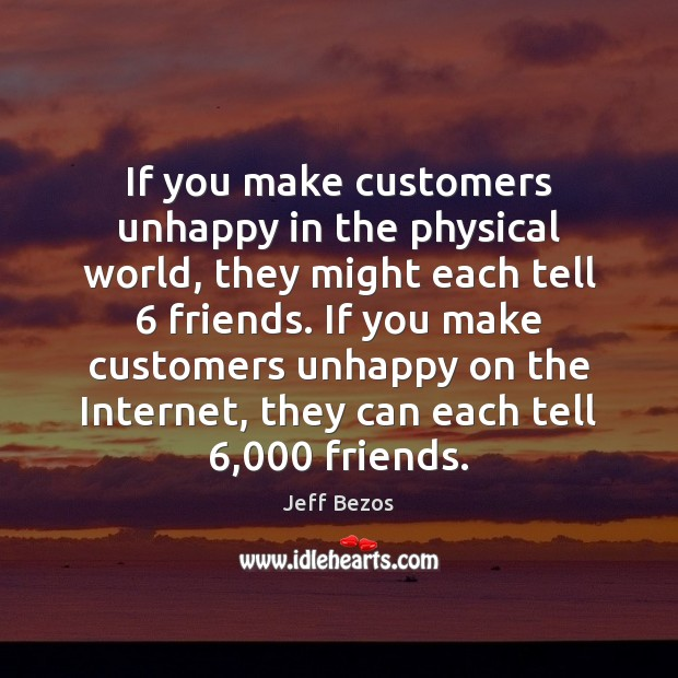 If you make customers unhappy in the physical world, they might each Jeff Bezos Picture Quote