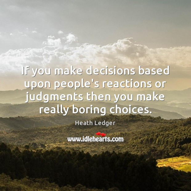 If you make decisions based upon people's reactions or judgments then you Image