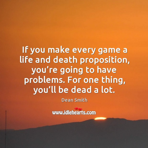 If you make every game a life and death proposition, you're going to have problems. Dean Smith Picture Quote