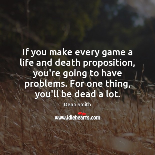 If you make every game a life and death proposition, you're going Dean Smith Picture Quote