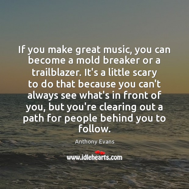 If you make great music, you can become a mold breaker or Image