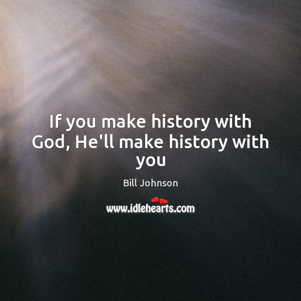 If you make history with God, He'll make history with you Bill Johnson Picture Quote