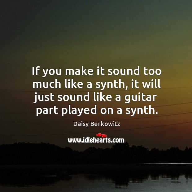 If you make it sound too much like a synth, it will just sound like a guitar part played on a synth. Image