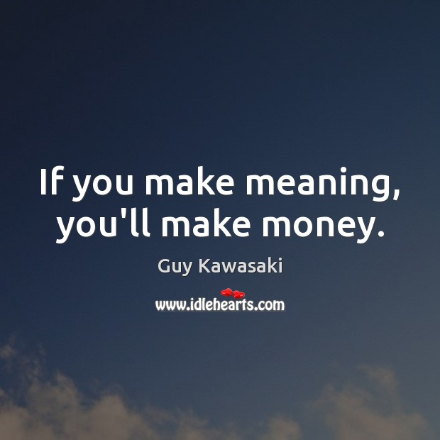If you make meaning, you'll make money. Guy Kawasaki Picture Quote