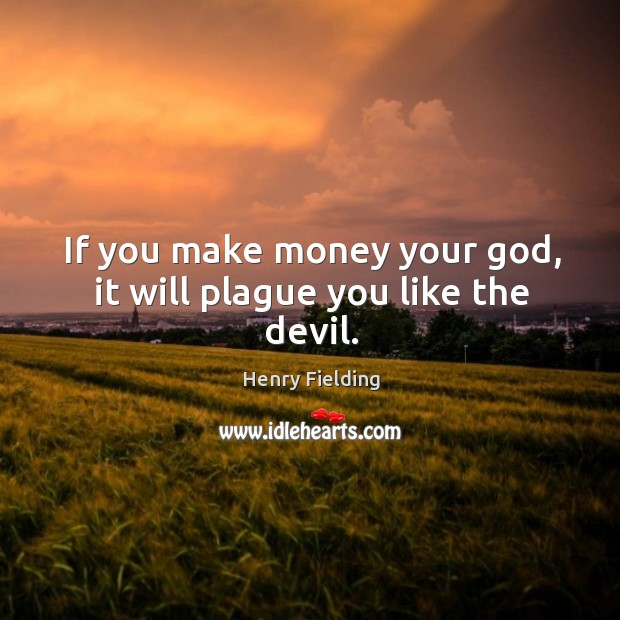 If you make money your God, it will plague you like the devil. Image