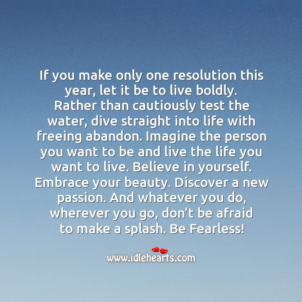 If you make only one resolution this year, let it be to live boldly. Image