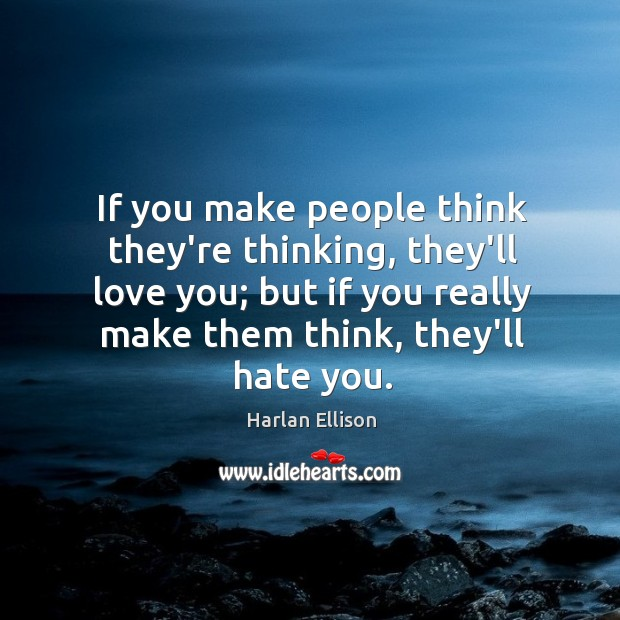 If you make people think they're thinking, they'll love you; but if Image