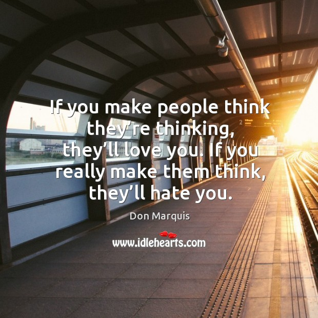 Image, If you make people think they're thinking, they'll love you. If you really make them think, they'll hate you.