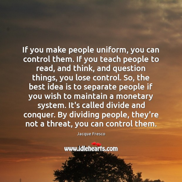 If you make people uniform, you can control them. If you teach Jacque Fresco Picture Quote