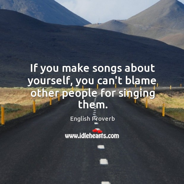 If you make songs about yourself, you can't blame other people for singing them. English Proverbs Image