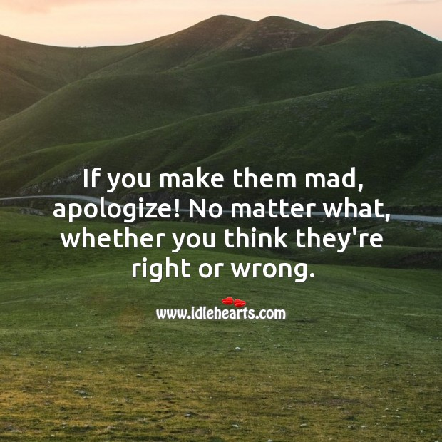 If you make them mad, apologize! No matter what. No Matter What Quotes Image