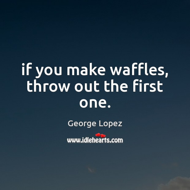 If you make waffles, throw out the first one. George Lopez Picture Quote