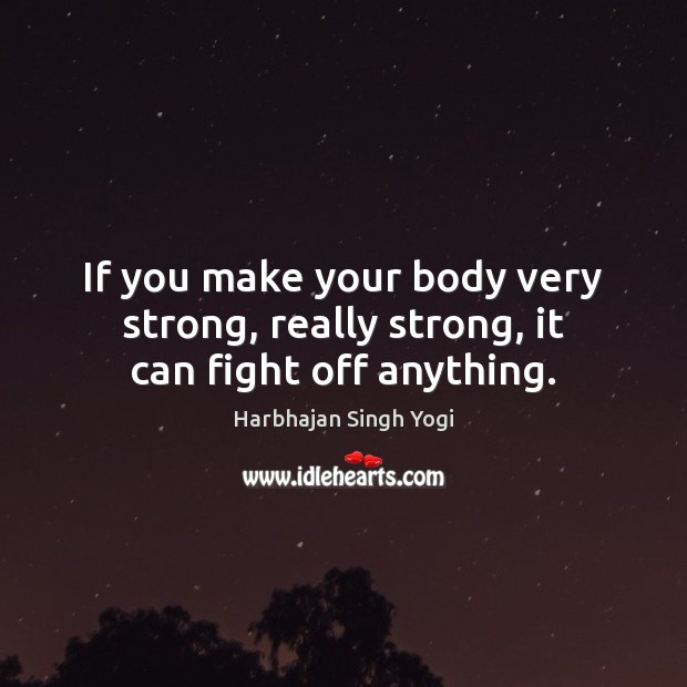 If you make your body very strong, really strong, it can fight off anything. Image