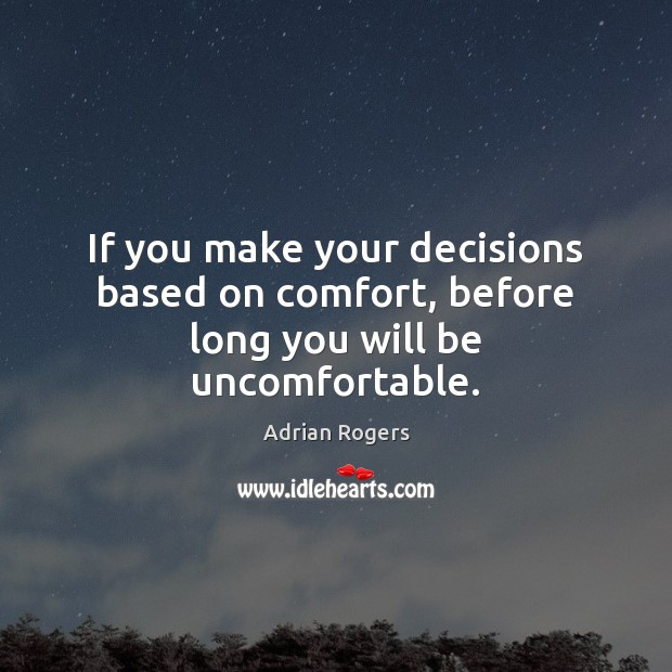 If you make your decisions based on comfort, before long you will be uncomfortable. Image