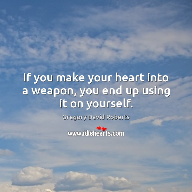 If you make your heart into a weapon, you end up using it on yourself. Image