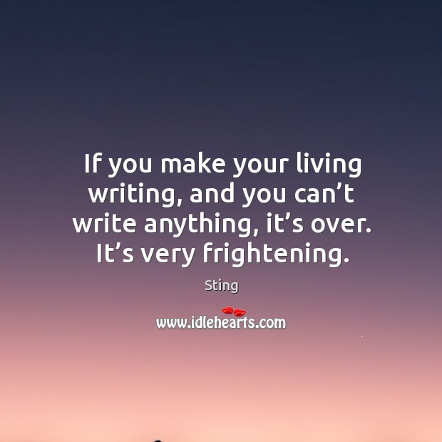 Image, If you make your living writing, and you can't write anything, it's over. It's very frightening.