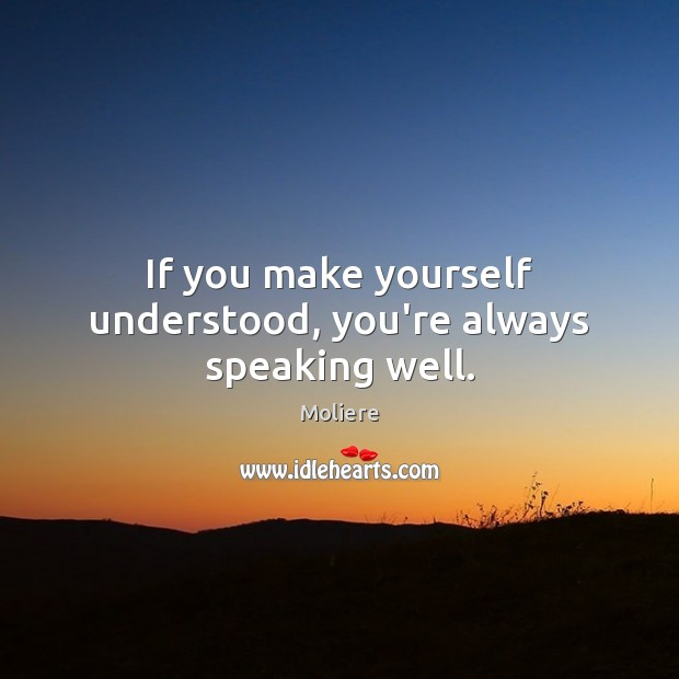 If you make yourself understood, you're always speaking well. Image