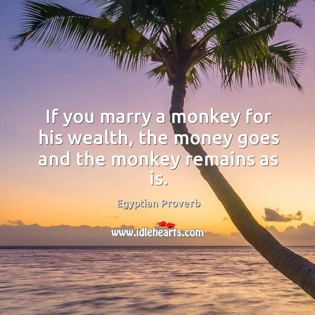 If you marry a monkey for his wealth, the money goes and the monkey remains as is. Egyptian Proverbs Image