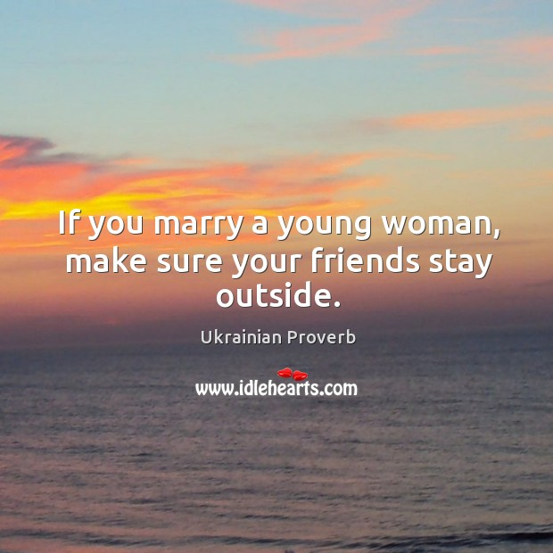 If you marry a young woman, make sure your friends stay outside. Ukrainian Proverbs Image