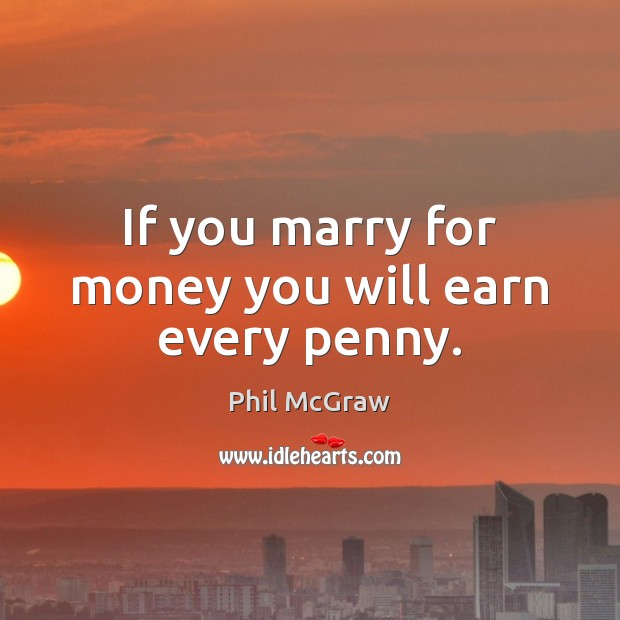 If you marry for money you will earn every penny. Phil McGraw Picture Quote