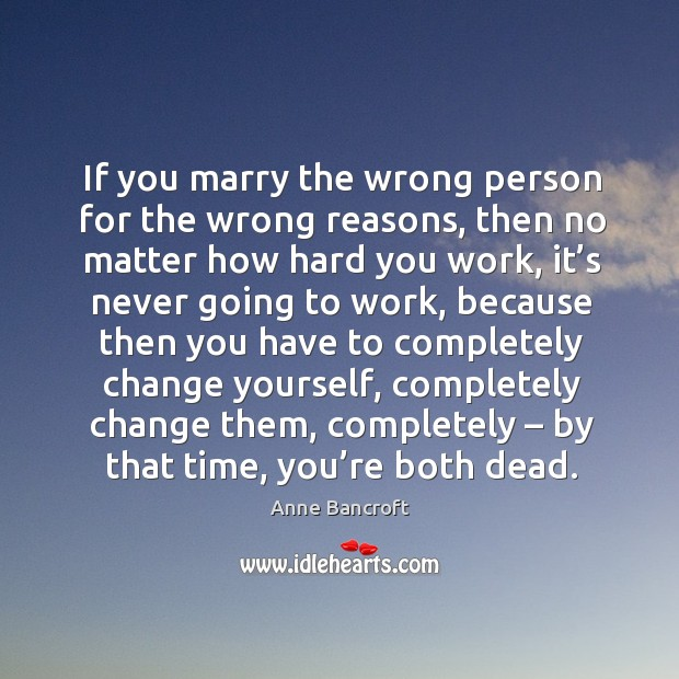 If you marry the wrong person for the wrong reasons, then no matter how hard you work Image