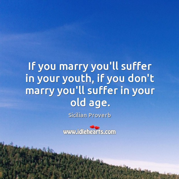 If you marry you'll suffer in your youth, if you don't marry you'll suffer in your old age. Sicilian Proverbs Image