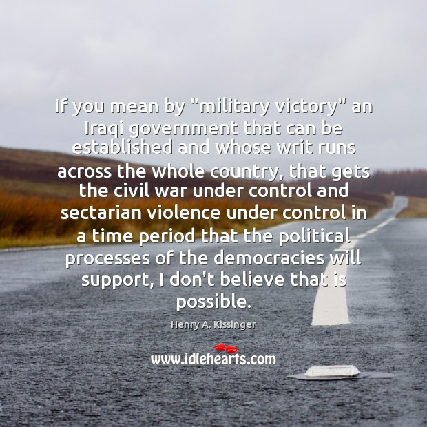 "If you mean by ""military victory"" an Iraqi government that can be Henry A. Kissinger Picture Quote"