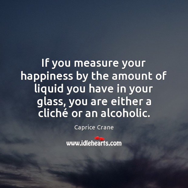 Image, If you measure your happiness by the amount of liquid you have