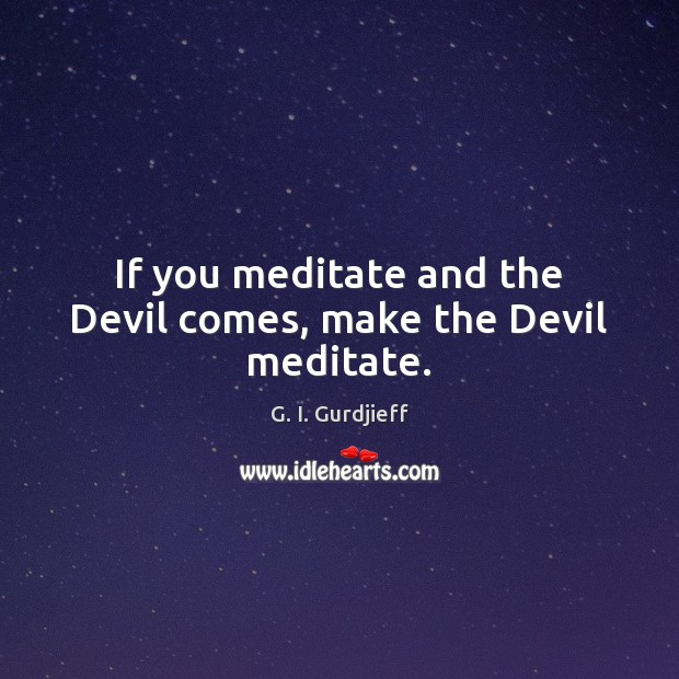 If you meditate and the Devil comes, make the Devil meditate. G. I. Gurdjieff Picture Quote