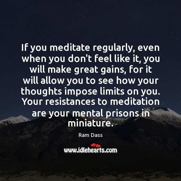 If you meditate regularly, even when you don't feel like it, you Ram Dass Picture Quote