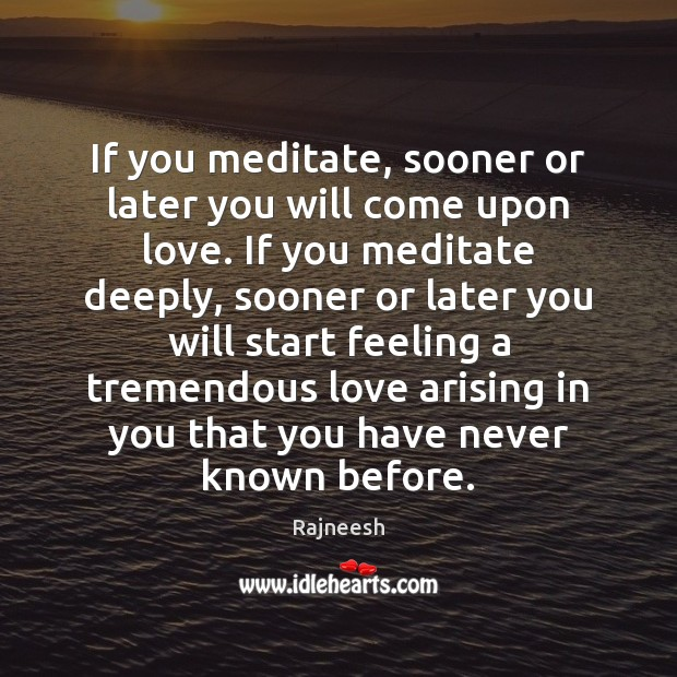 If you meditate, sooner or later you will come upon love. If Rajneesh Picture Quote