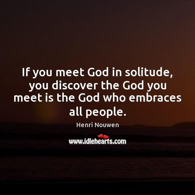 If you meet God in solitude, you discover the God you meet Image