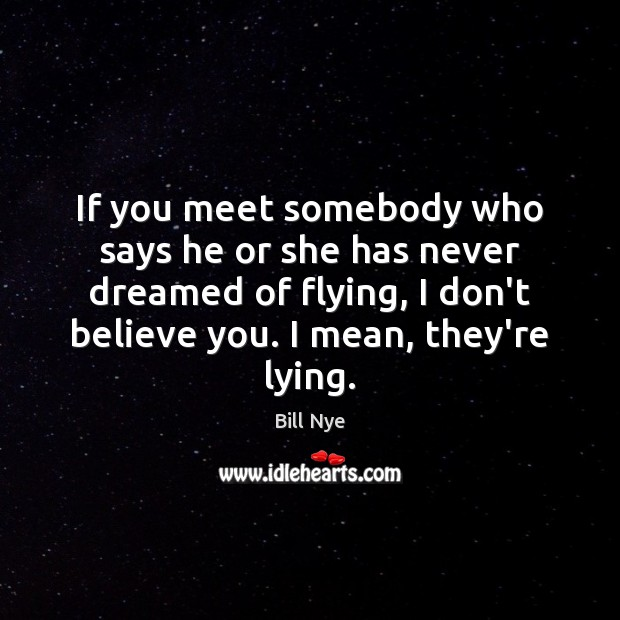If you meet somebody who says he or she has never dreamed Bill Nye Picture Quote