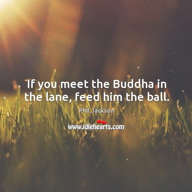 Image, If you meet the buddha in the lane, feed him the ball.