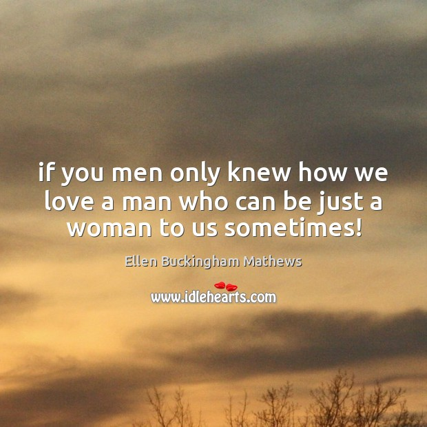 If you men only knew how we love a man who can be just a woman to us sometimes! Image