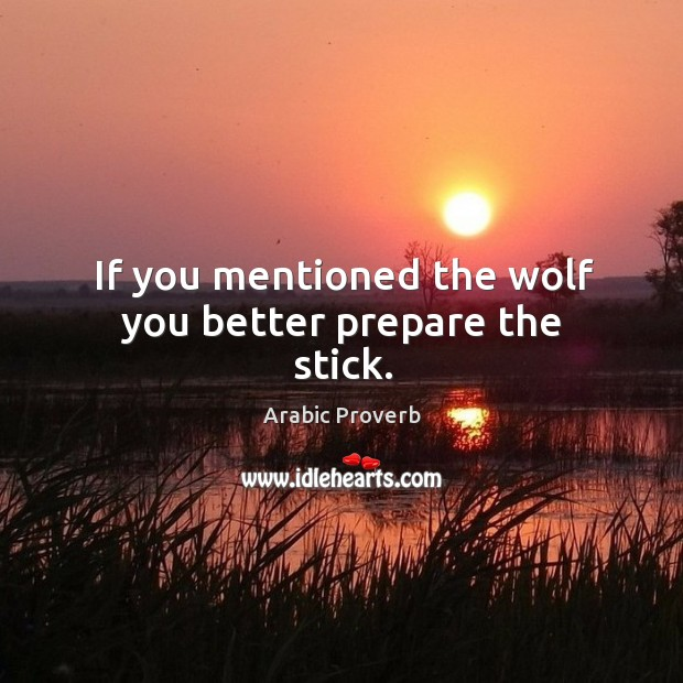 If you mentioned the wolf you better prepare the stick. Arabic Proverbs Image