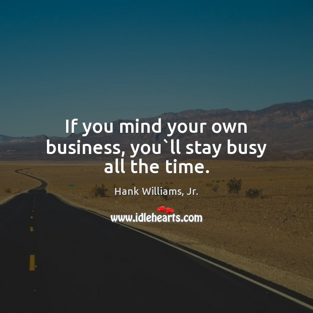 If you mind your own business, you`ll stay busy all the time. Image