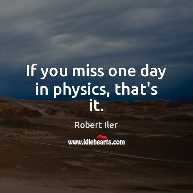 If you miss one day in physics, that's it. Image