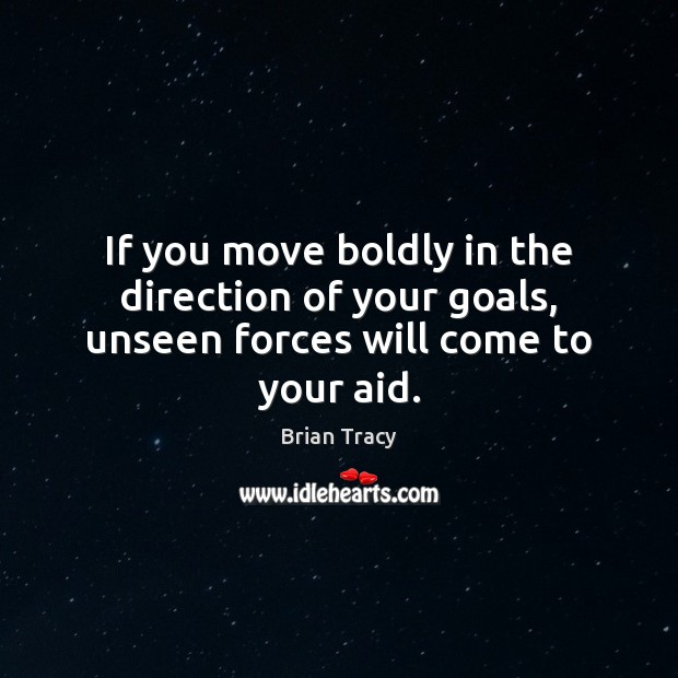 Image, If you move boldly in the direction of your goals, unseen forces will come to your aid.